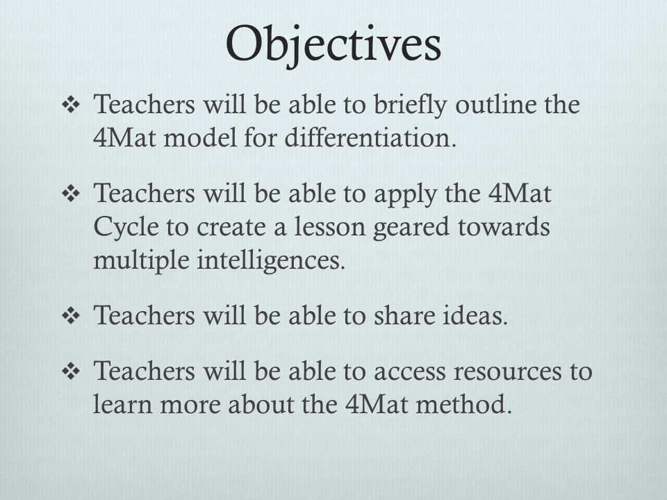 Objectives Teachers will be able to briefly outline the 4Mat model for differentiation.