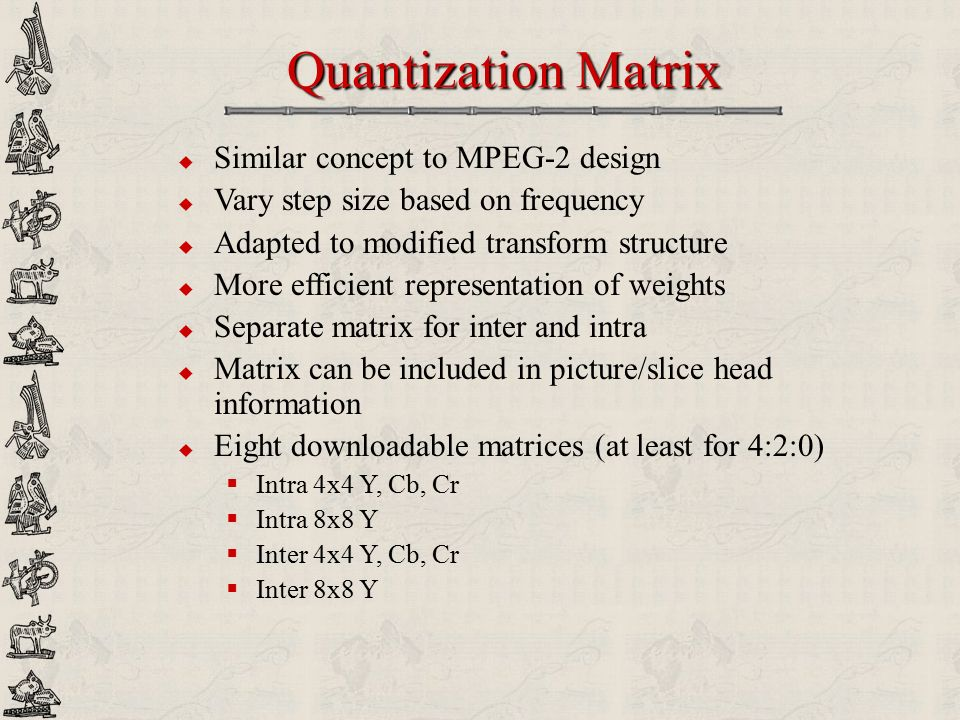 Quantization Matrix Similar concept to MPEG-2 design