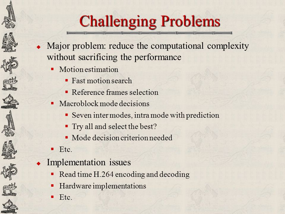 Challenging Problems Major problem: reduce the computational complexity without sacrificing the performance.