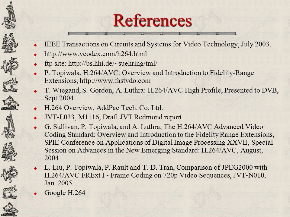 References IEEE Transactions on Circuits and Systems for Video Technology, July 2003. http://www.vcodex.com/h264.html.