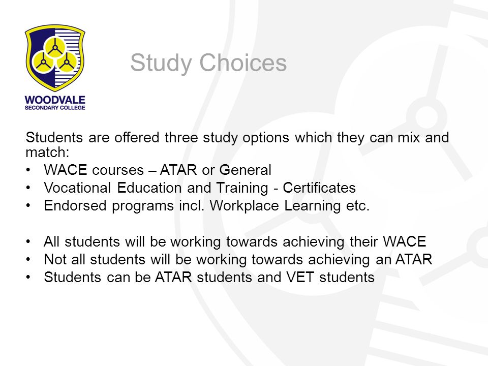 Study Choices Students are offered three study options which they can mix and match: WACE courses – ATAR or General.