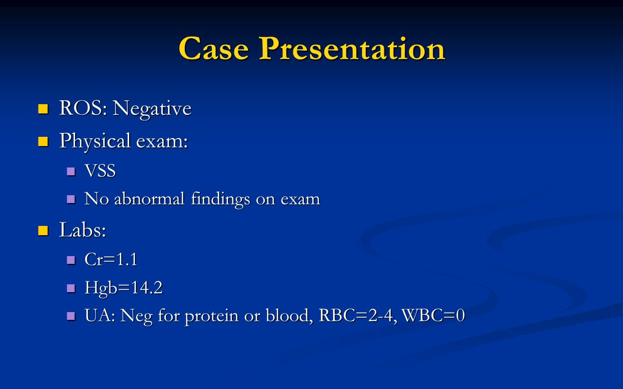 Case Presentation ROS: Negative Physical exam: Labs: VSS