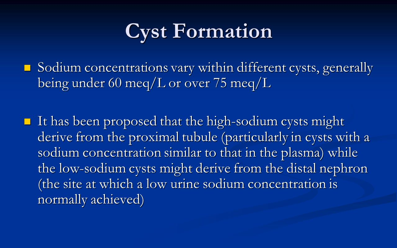 Cyst Formation Sodium concentrations vary within different cysts, generally being under 60 meq/L or over 75 meq/L.