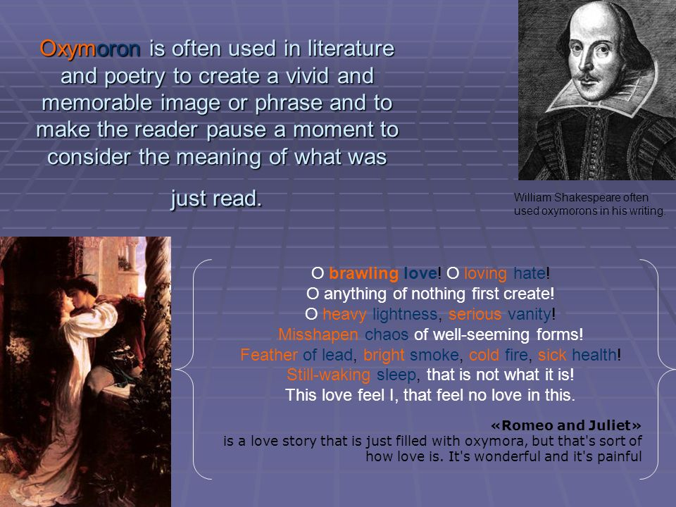 oxymoron and antithesis in romeo and juliet An oxymoron describes when two juxtaposed words have opposing or very diverse meanings in the following quotation, juliet has just learned that romeo murdered her cousin, tybalt, and she similes (can be noticed through the words as and like ), oxymoron's (loving hate, cold fire), antithesis, p ersonification and some other common devices.