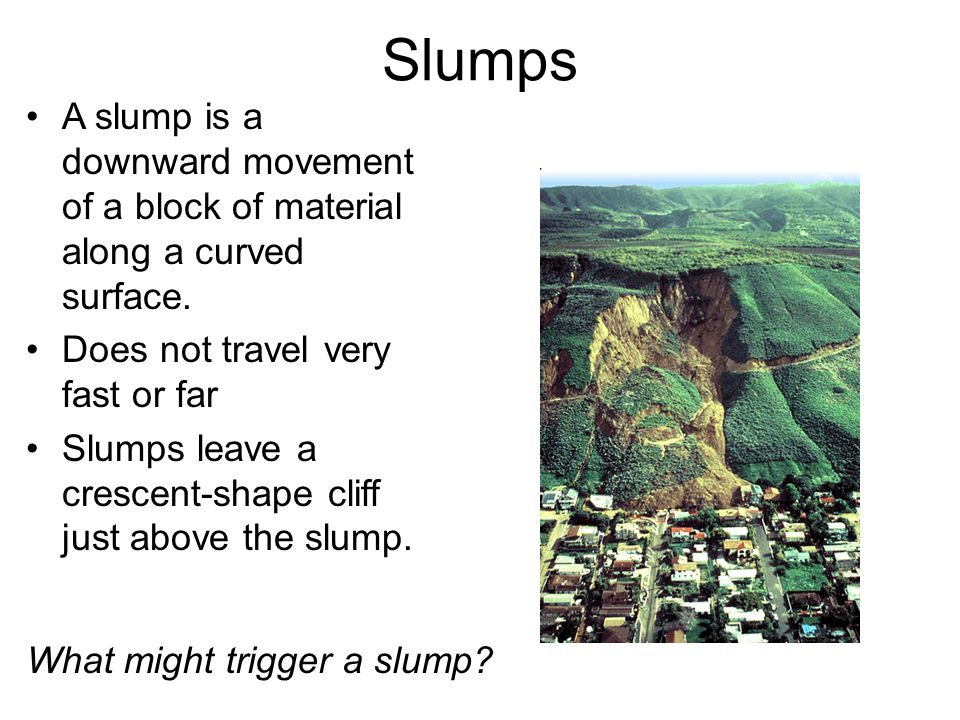 Slumps A slump is a downward movement of a block of material along a curved surface. Does not travel very fast or far.