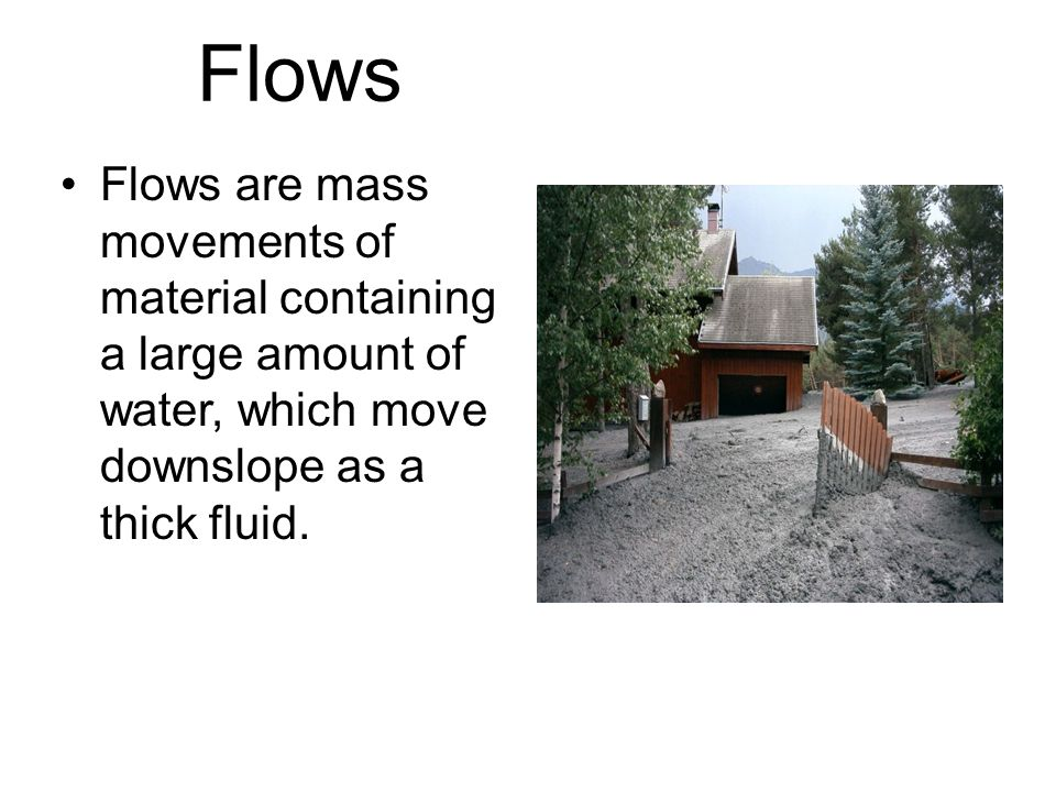 Flows Flows are mass movements of material containing a large amount of water, which move downslope as a thick fluid.