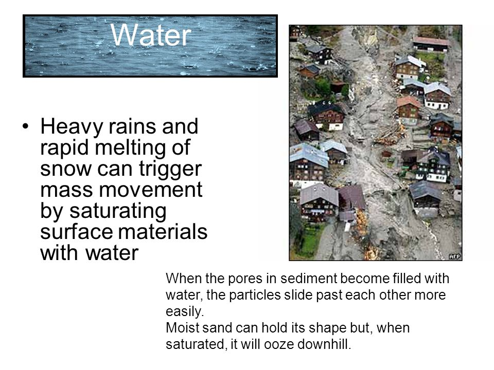 Water Heavy rains and rapid melting of snow can trigger mass movement by saturating surface materials with water.
