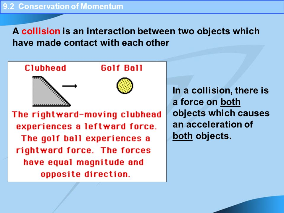 collision and conservation of momentum 5-2 conservation of momentum according to the law of conservation of momentum, the total momentum in a system remains the same if no external forces act on the system.