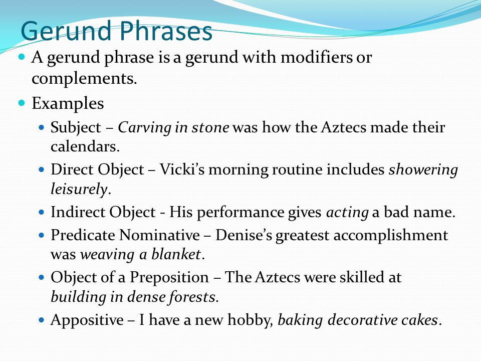 gerund phrase A gerund is a noun formed by adding -ing to a verb for example:'singing makes me happy''his hobby was playing the violin''my mother likes taking photographs'a gerund phrase is a noun phrase that contains a gerund, such as 'playing the violin' and 'taking photographs'.