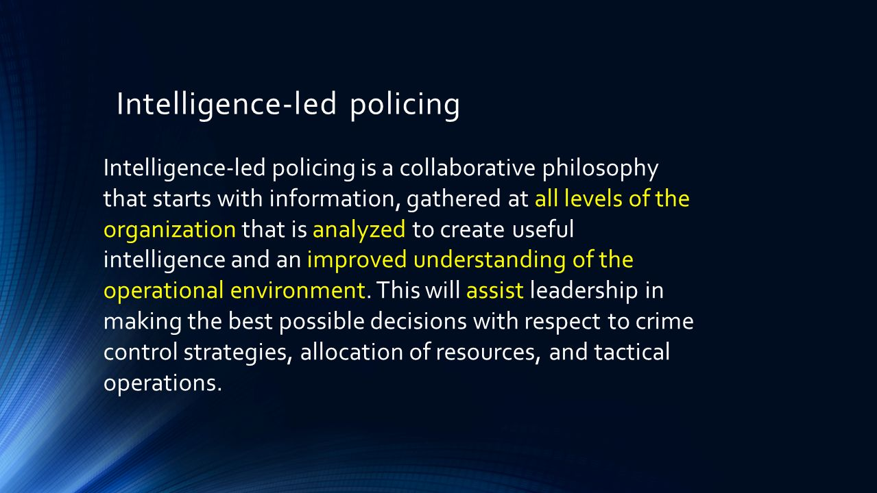 intelligence led policing Modern law enforcement agencies are tasked with reducing crime and the fear of  crime law enforcement agencies have utilized several policing strategies over.