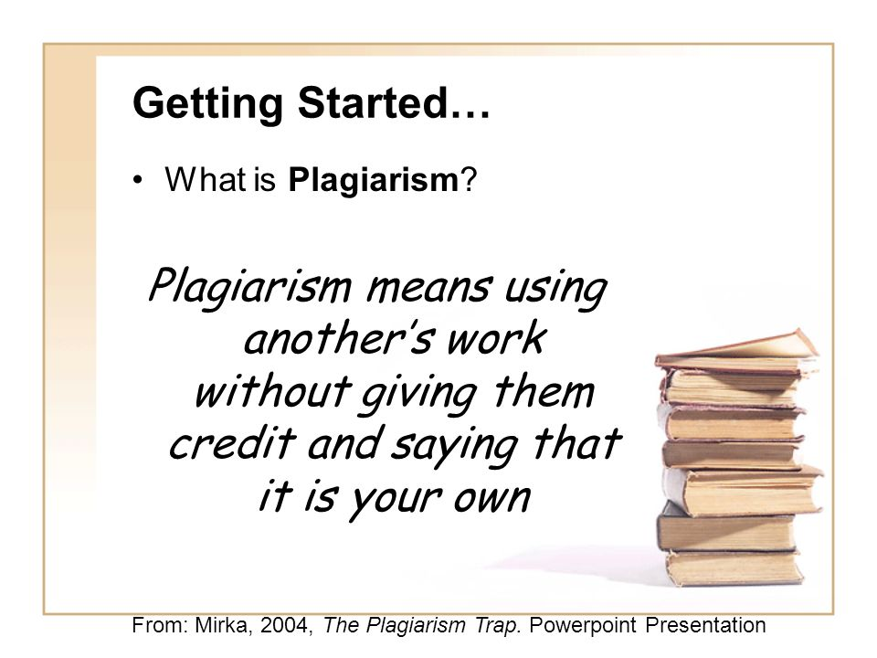 Getting Started… What is Plagiarism Plagiarism means using another's work without giving them credit and saying that it is your own.
