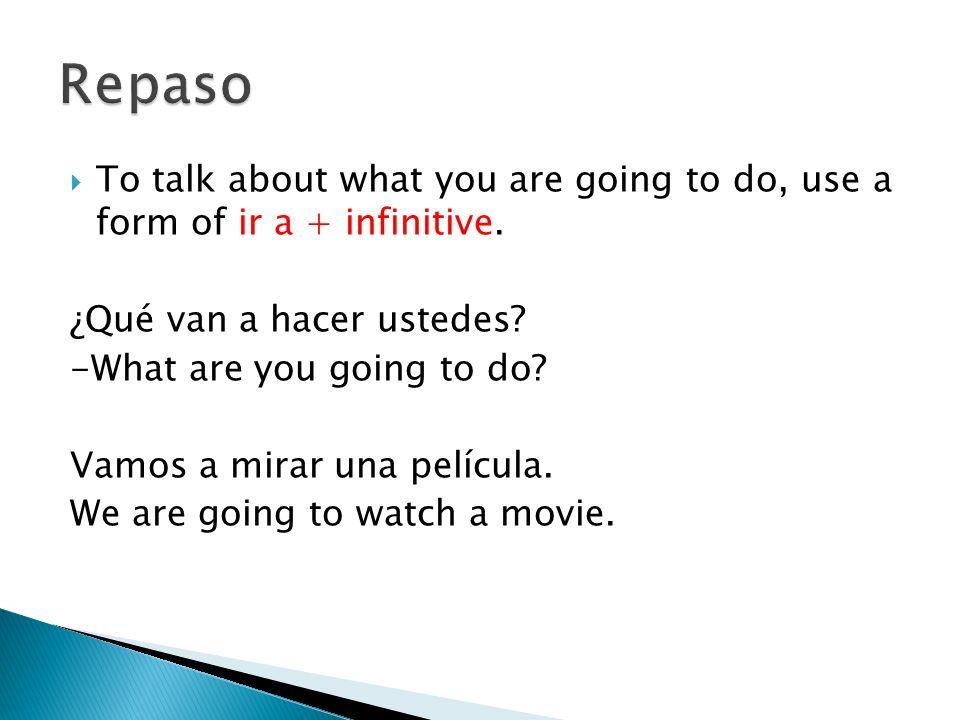 Repaso To talk about what you are going to do, use a form of ir a + infinitive. ¿Qué van a hacer ustedes