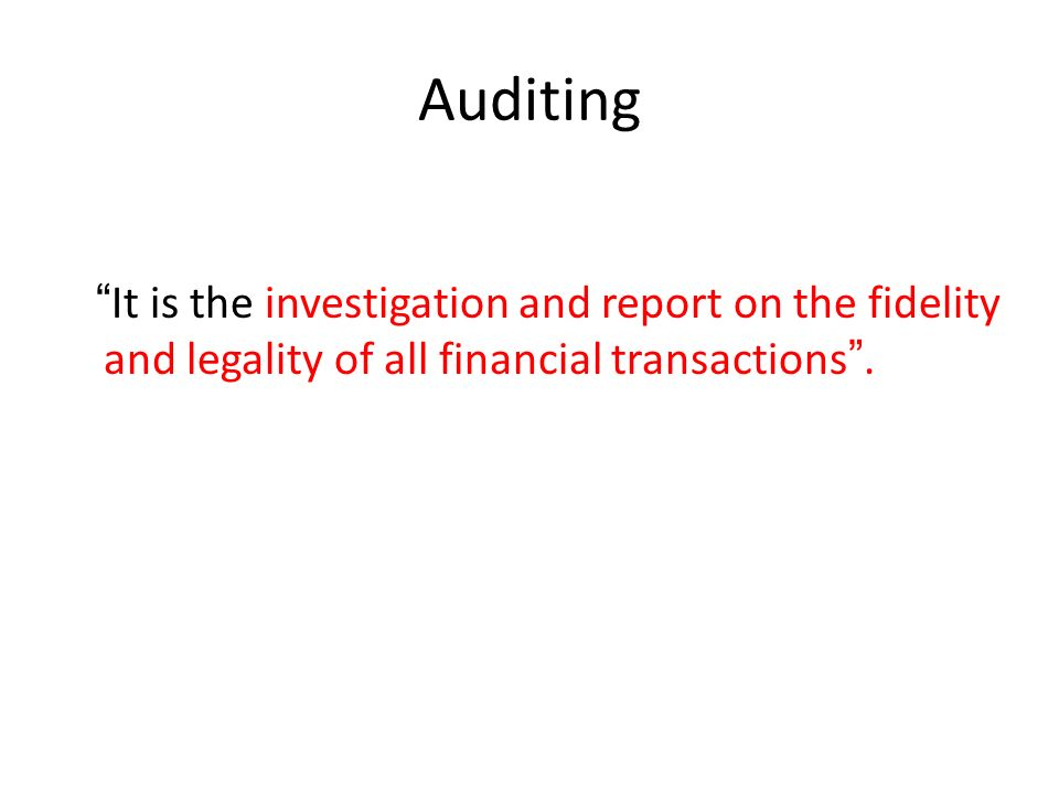 Auditing It is the investigation and report on the fidelity and legality of all financial transactions .