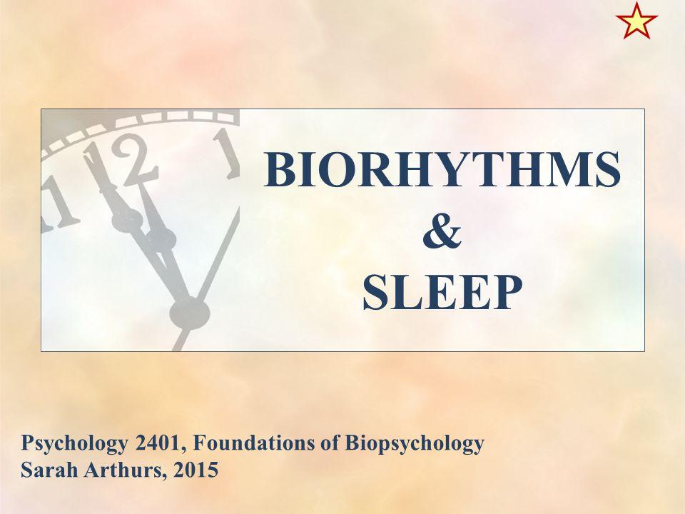 BIORHYTHMS & SLEEP Psychology 2401, Foundations of Biopsychology