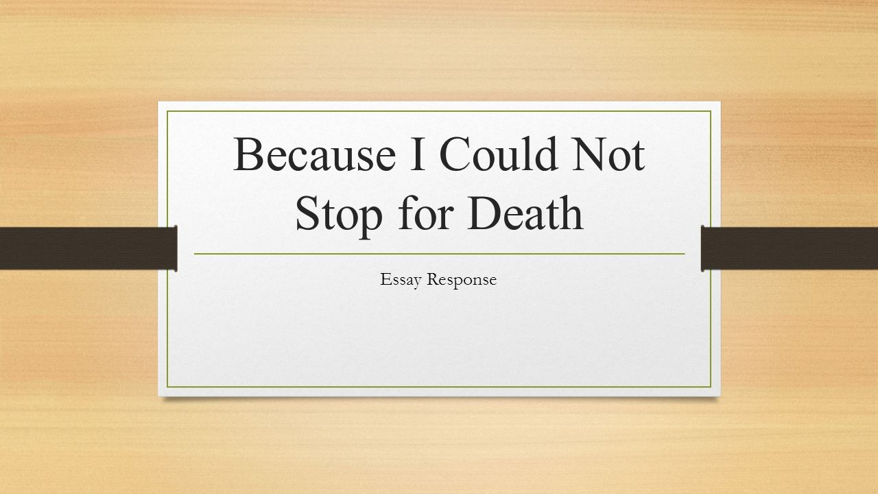 "because i could not stop for death essay ""because i could not stop for death"" is a poem written by the famous american poet emily dickinson in nineteenth century she was born in amherst, massachusetts because she did not care about being famous or getting benefit from her writing, only 7 of her poems got published out of 1775."