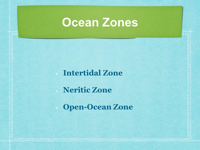 Ocean Zones Intertidal Zone Neritic Zone Open-Ocean Zone