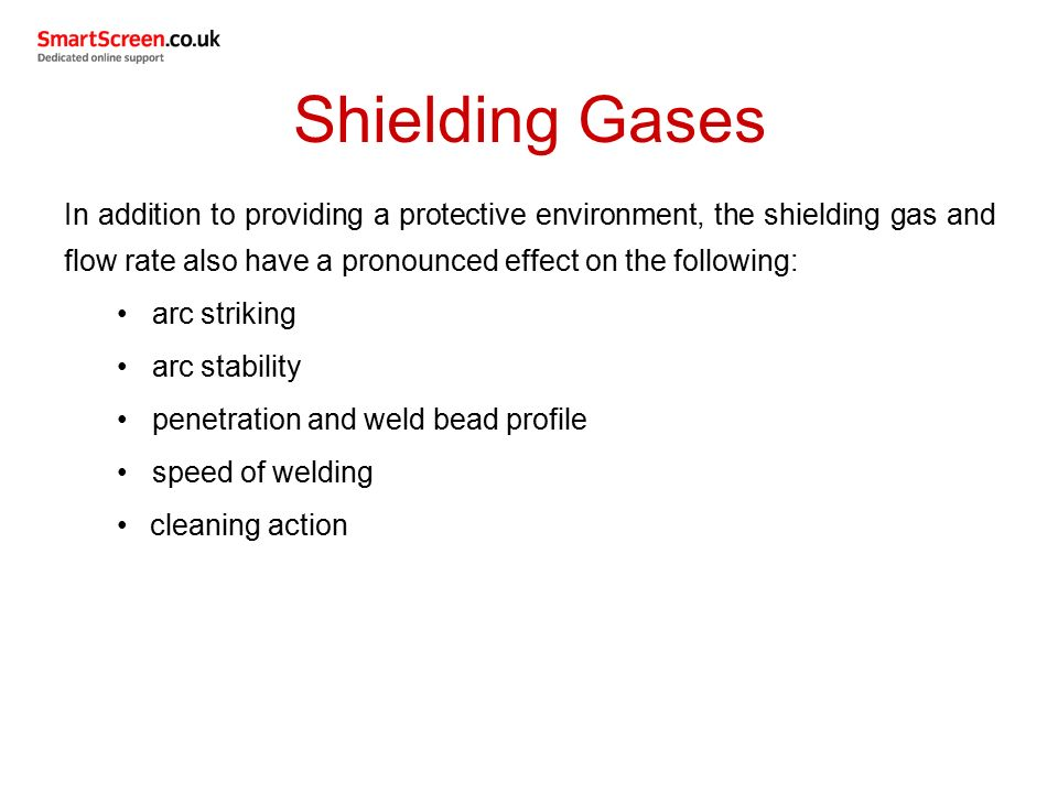 Shielding Gases In addition to providing a protective environment, the shielding gas and flow rate also have a pronounced effect on the following: