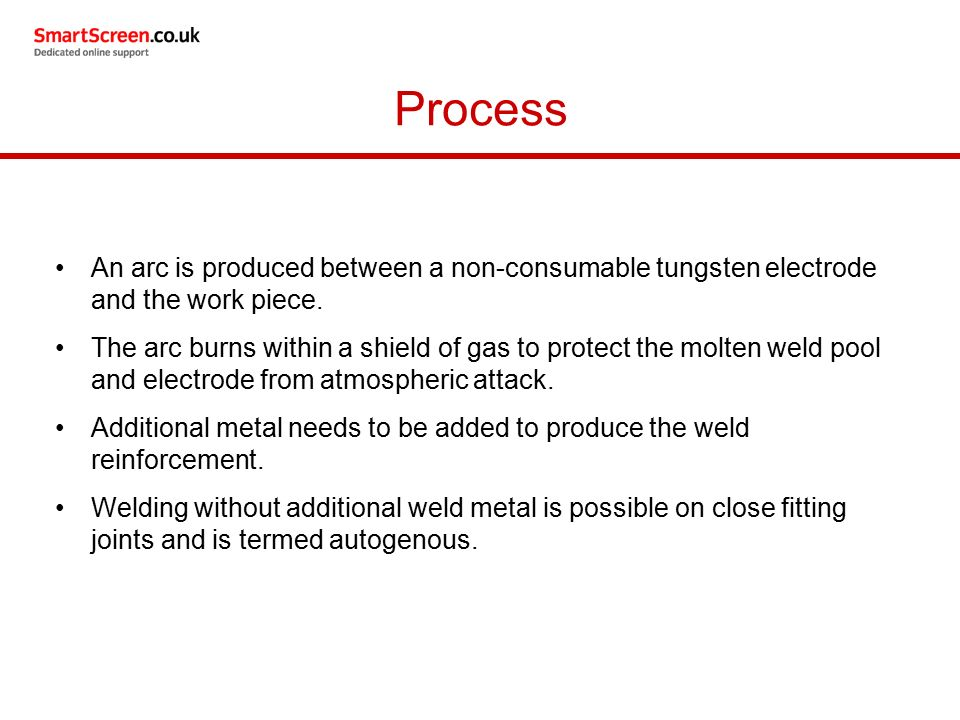Process An arc is produced between a non-consumable tungsten electrode and the work piece.