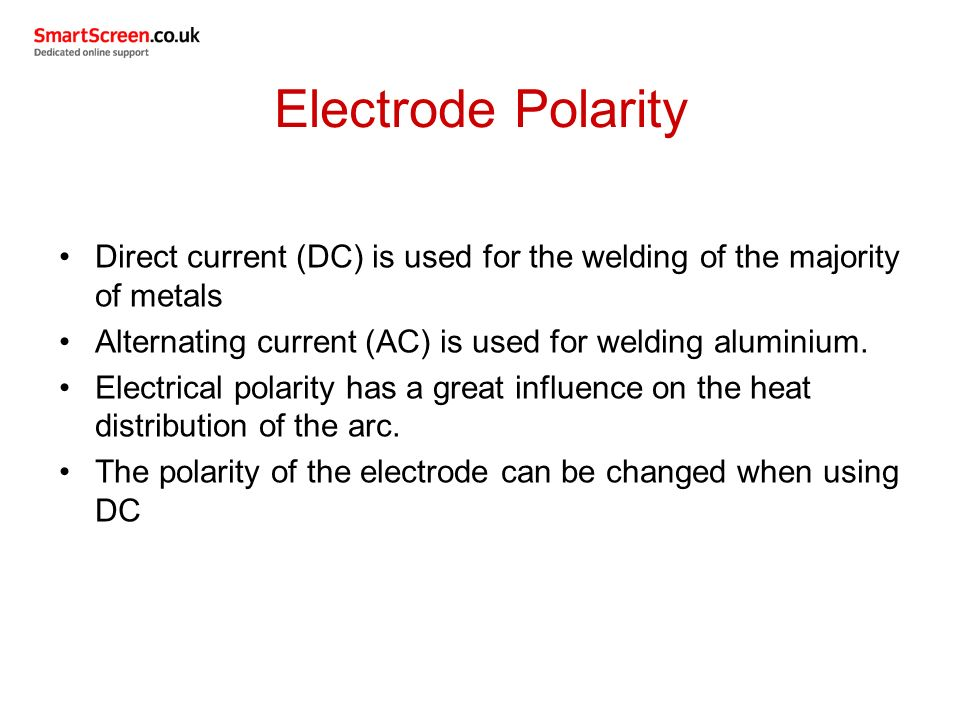 Electrode Polarity Direct current (DC) is used for the welding of the majority of metals. Alternating current (AC) is used for welding aluminium.