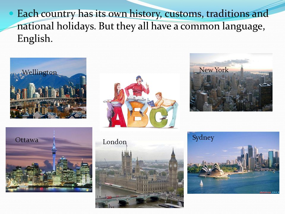 Each country has its own history, customs, traditions and national holidays. But they all have a common language, English.