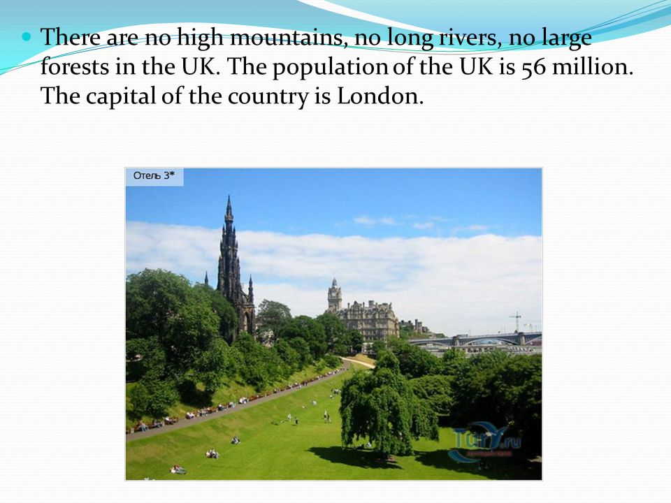 There are no high mountains, no long rivers, no large forests in the UK.