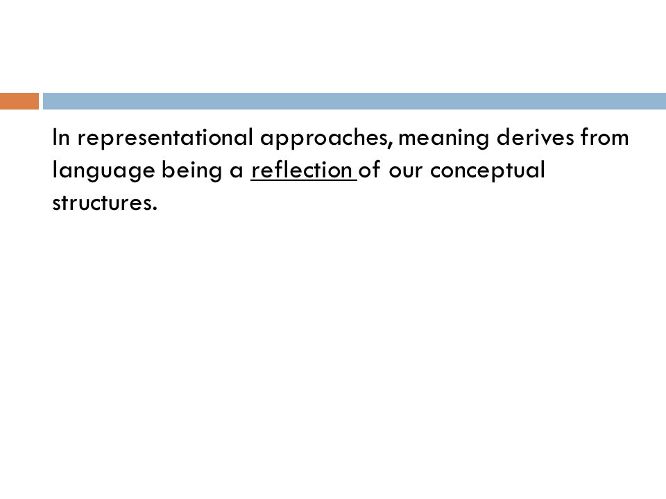In representational approaches, meaning derives from language being a reflection of our conceptual structures.