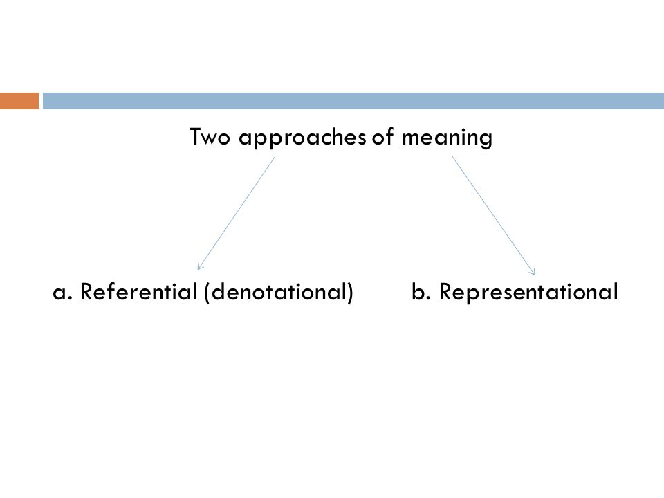 Two approaches of meaning a. Referential (denotational) b