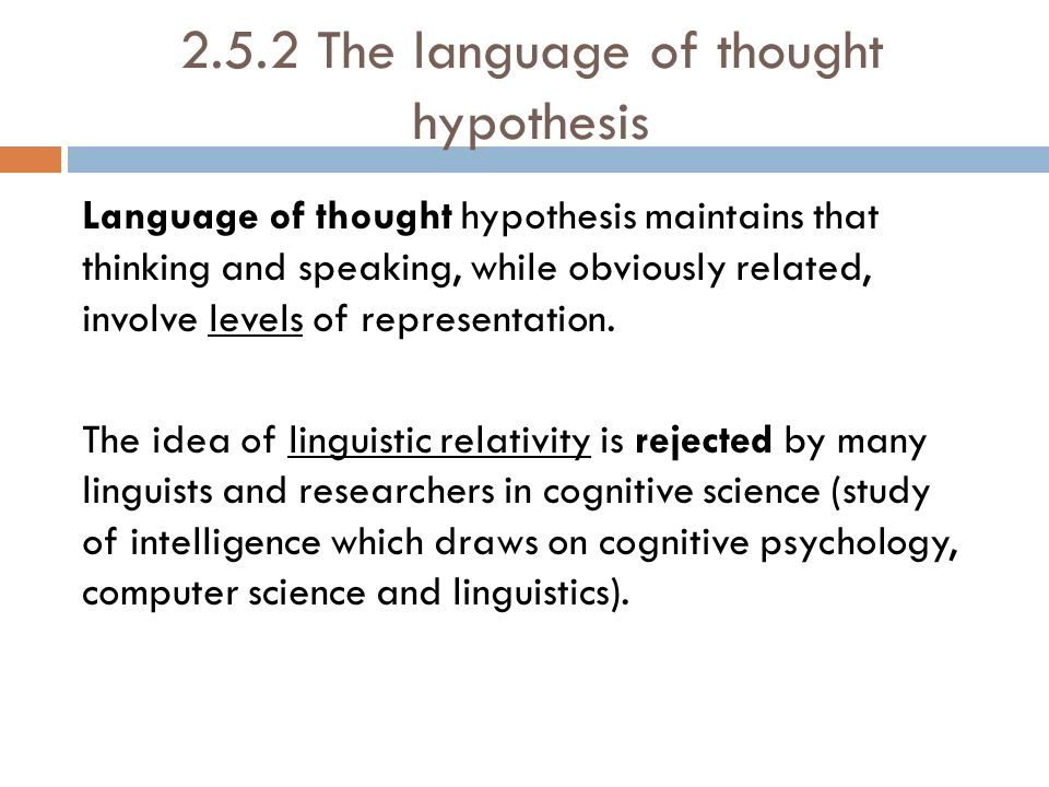 language of thought hypthesis Contrary to these common beliefs among philosophers concerning language, a well-known german scholar and diplomat from the 18 th century, wilhelm von humboldt equated language and thought as inseparable, as language completely determining thought, in a hypothesis known as the weltanschauung (world view) hypothesis.