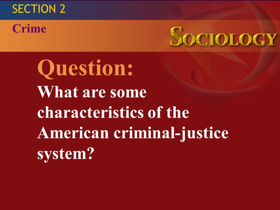 SECTION 2 Crime Question: What are some characteristics of the American criminal-justice system