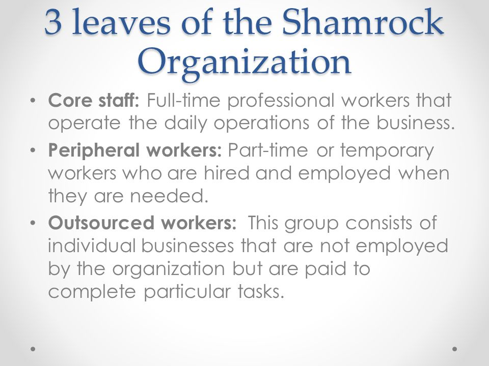 shamrock organisation handy A type of organizational structure described by the british human-resources expert charles handy, who predicts that it will become predominant in the near future the shamrock organization consists of four 'leaves': the professional core the contractual fringe a flexible labour force and customers, who are regarded as part of the.