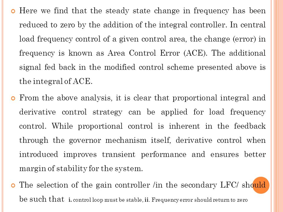 Here we find that the steady state change in frequency has been reduced to zero by the addition of the integral controller. In central load frequency control of a given control area, the change (error) in frequency is known as Area Control Error (ACE). The additional signal fed back in the modified control scheme presented above is the integral of ACE.