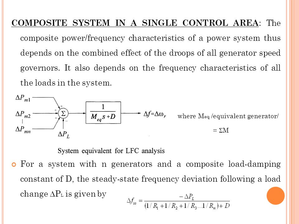 COMPOSITE SYSTEM IN A SINGLE CONTROL AREA: The composite power/frequency characteristics of a power system thus depends on the combined effect of the droops of all generator speed governors. It also depends on the frequency characteristics of all the loads in the system.