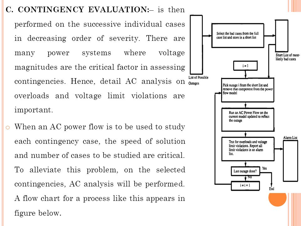 C. CONTINGENCY EVALUATION:– is then performed on the successive individual cases in decreasing order of severity. There are many power systems where voltage magnitudes are the critical factor in assessing contingencies. Hence, detail AC analysis on overloads and voltage limit violations are important.