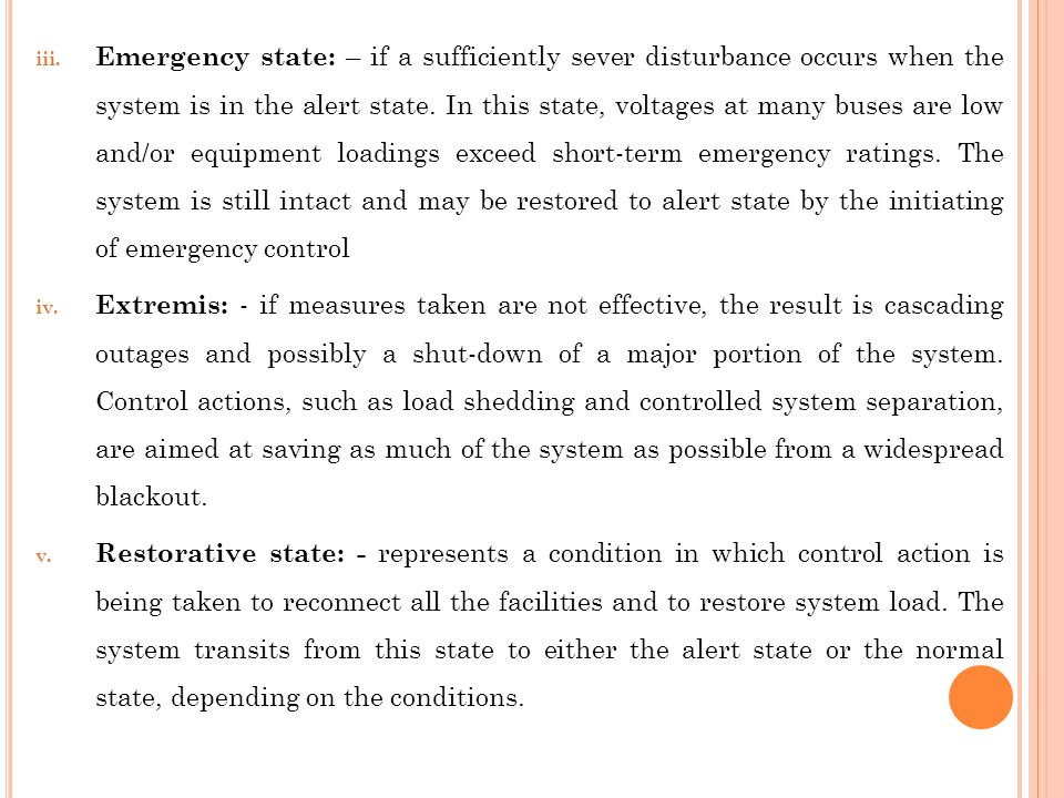 Emergency state: – if a sufficiently sever disturbance occurs when the system is in the alert state. In this state, voltages at many buses are low and/or equipment loadings exceed short-term emergency ratings. The system is still intact and may be restored to alert state by the initiating of emergency control
