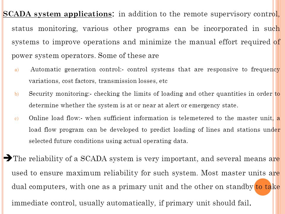 SCADA system applications: in addition to the remote supervisory control, status monitoring, various other programs can be incorporated in such systems to improve operations and minimize the manual effort required of power system operators. Some of these are