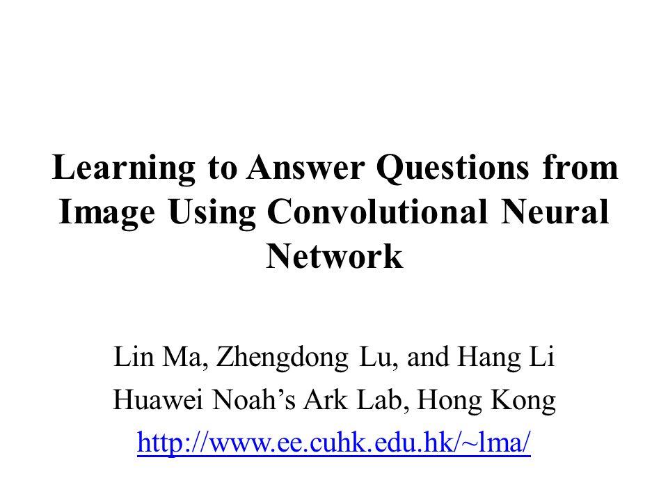 Learning to Answer Questions from Image Using Convolutional Neural Network  Lin Ma, Zhengdong Lu, and Hang Li Huawei Noah's Ark Lab, Hong Kong  http://www ee cuhk edu hk/~lma/
