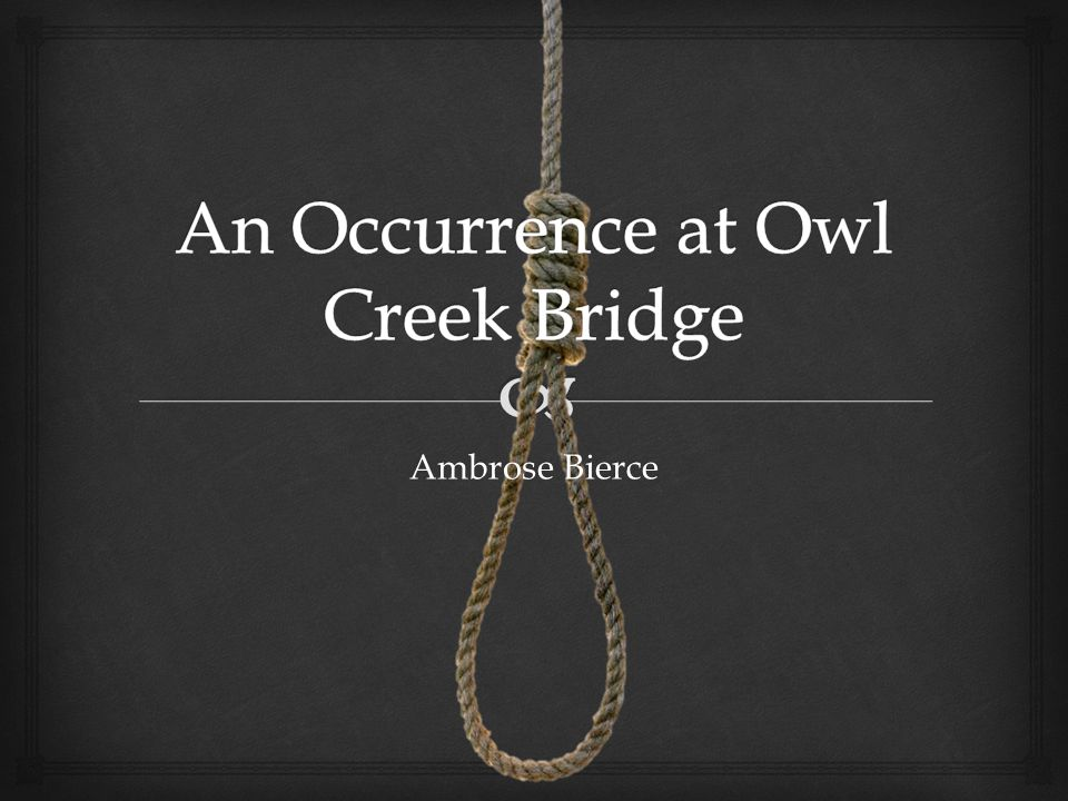 in an occurrence at owl creek Quick answer an occurrence at owl creek bridge contains morals or themes about versions of reality, time perception and justice in wartime by the end of the story, the reader learns that all of these things are relative to the person experiencing them.