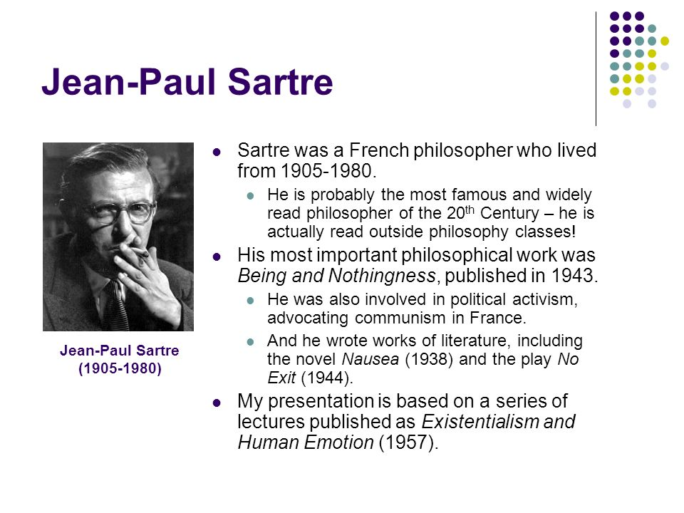 """the philosophy of existentialism in no exit a play by jean paul sartre Jean-paul sartre's play """"no exit"""" existentialism is a very confusing concept to understand existentialism is a school of thought, so to speak, where people believe that for every action."""