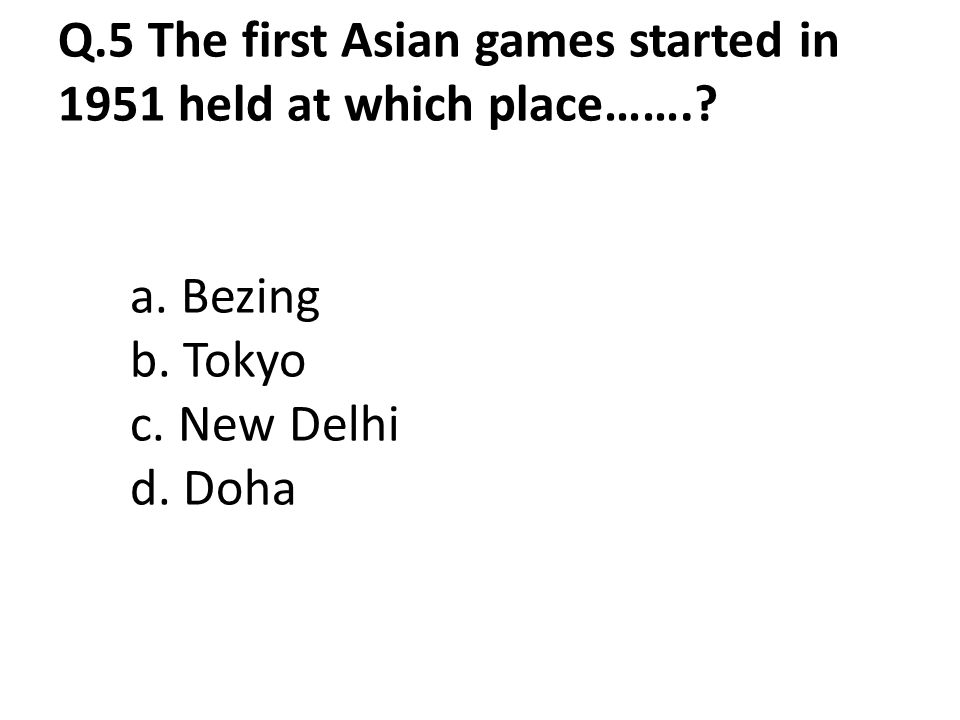 Q. 5 The first Asian games started in 1951 held at which place……. a - Asian Games When Started