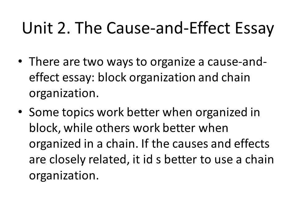 cause and effect essay chain organization Cause and effect essays also help the writer and the reader better understand the whys and hows behind their thinking further, these assignments require you to closely examine the relationship(s) between cause(s) and effect(s) what is cause and what is effect is not always obvious keep in mind causal chains a.