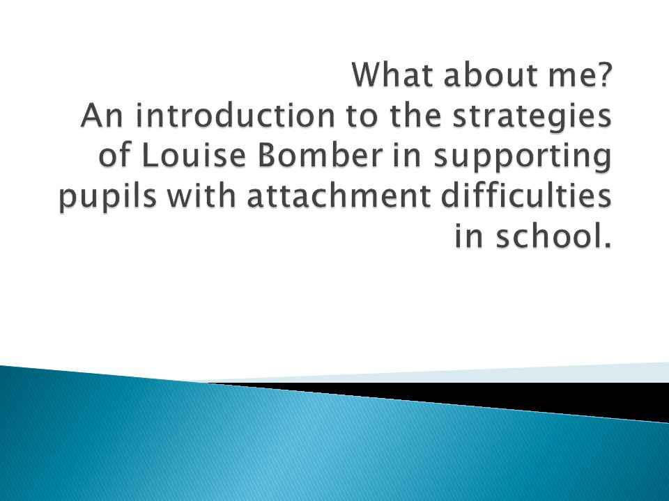 What about me? An introduction to the strategies of Louise Bomber in  supporting pupils with attachment difficulties in school