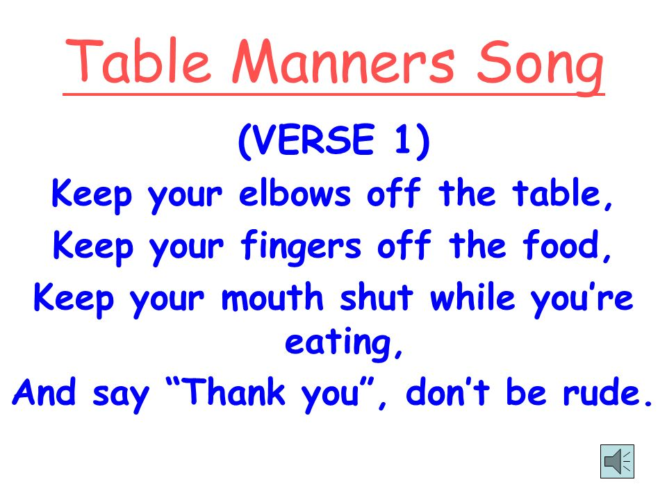 Table Manners Song (VERSE 1) Keep your elbows off the table,
