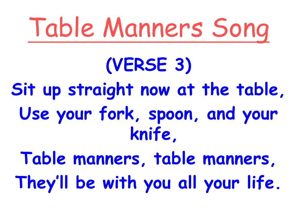 Table Manners Song (VERSE 3) Sit up straight now at the table,