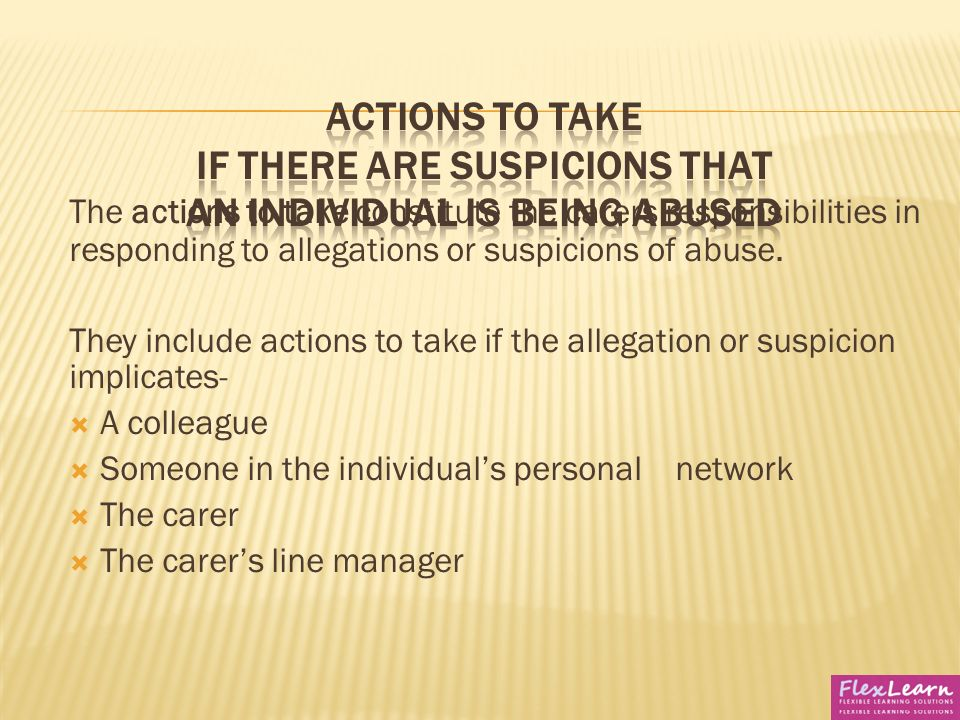 2 explain the actions to take if an individual alleges that they are being abused Abused 22 explain the actions to take if an individual alleges that they are being abused 23 identify ways to ensure that evidence of abuse is preserved 3 understand the national and local context of safeguarding and protection from abuse.