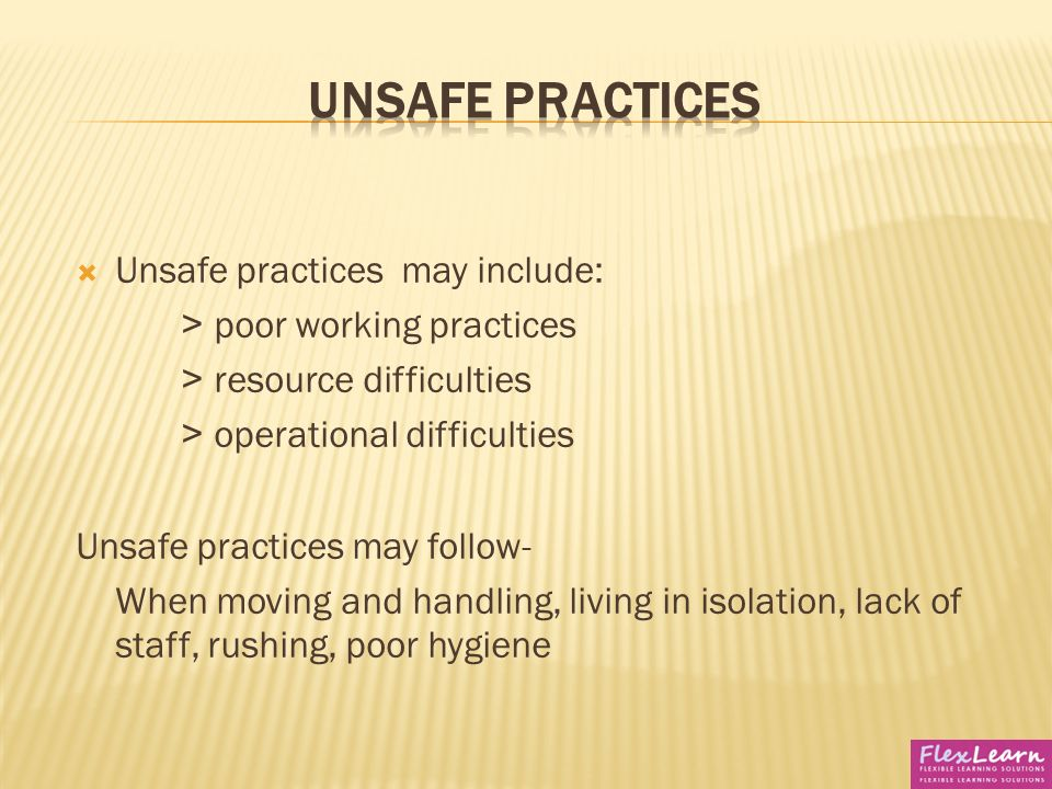 know how to recognise and report unsafe practices Section ⑤ how to recognise and report unsafe practices • describe unsafe practices that may affect the wellbeing of individuals • explain the actions to take if unsafe practices have been identified.
