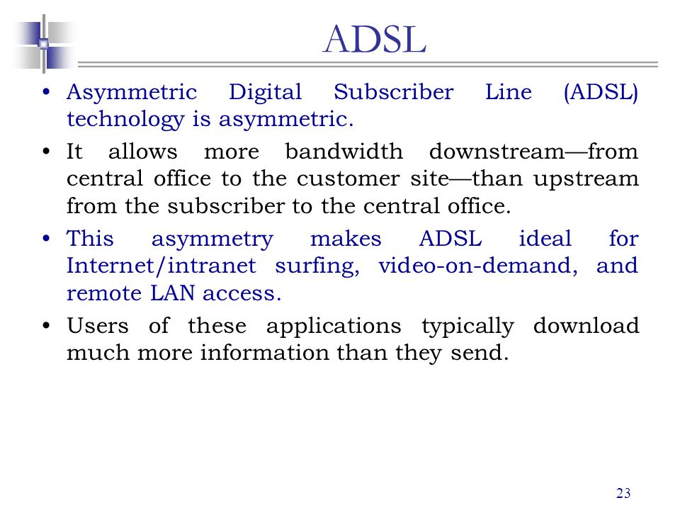 internet access adsl isdn information technology These different frequencies allow dsl to encode more data, and allow internet connection speeds of up to 50 times faster than standard modems, and up to 12 times faster than an isdn connection additionally, since dsl is not a bus technology, it offers more consistent bandwidth than cable modems in which multiple users share very high bandwidth.