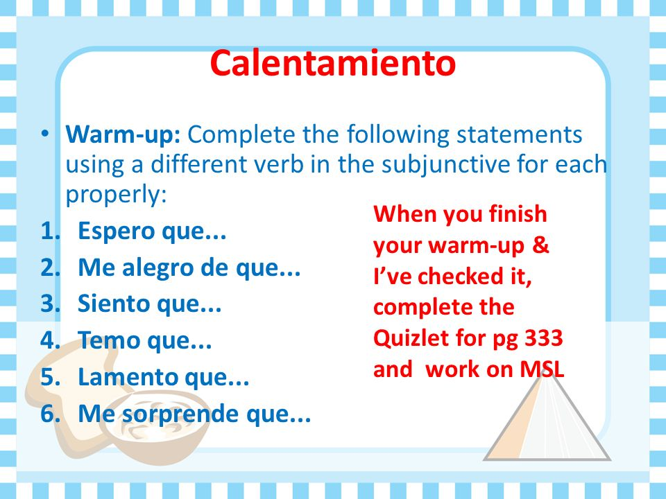 Calentamiento Warm-up: Complete the following statements using a different verb in the subjunctive for each properly:
