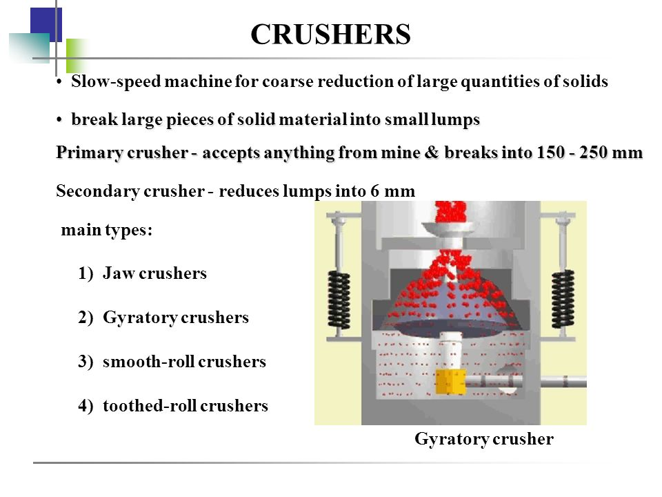 CRUSHERS Slow-speed machine for coarse reduction of large quantities of solids. break large pieces of solid material into small lumps.