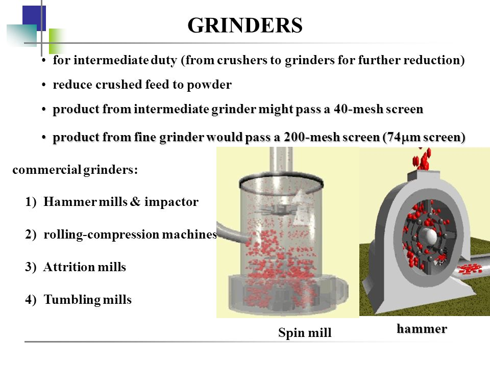 GRINDERS for intermediate duty (from crushers to grinders for further reduction) reduce crushed feed to powder.