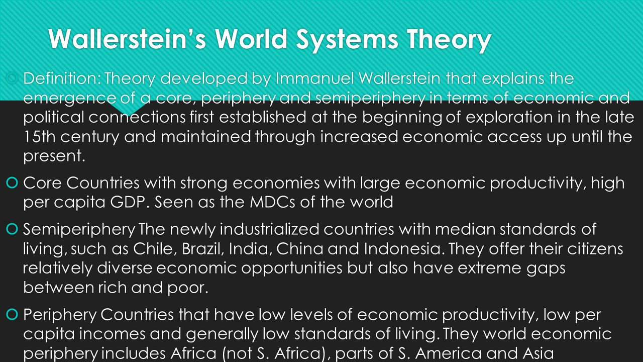world systems According to wallerstein, the modern nation state exists within a broad economic, political, and legal framework which he calls a world-system.